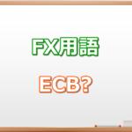 ECBとは?|FX初心者が知っておくべきFX用語集