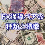 FX通貨ペアはどんな種類と特徴があるの?相関関係も解説!
